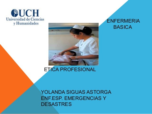 ETICA PROFESIONALENFERMERIABASICAYOLANDA SIGUAS ASTORGAENF.ESP. EMERGENCIAS YDESASTRES