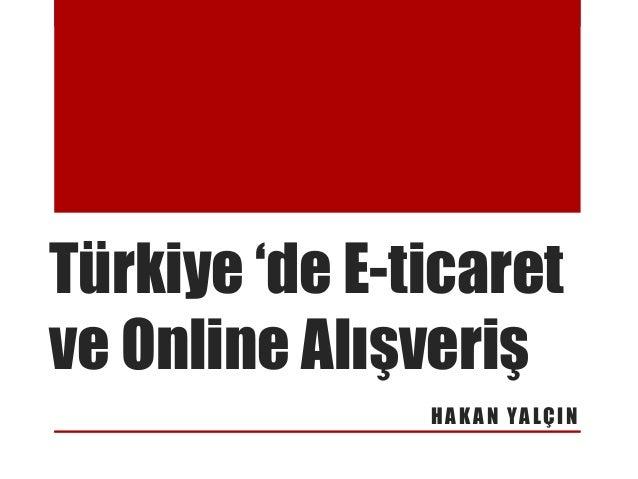 Türkiye 'de E-ticaret ve Online Alışveriş H A K A N YA L Ç I N