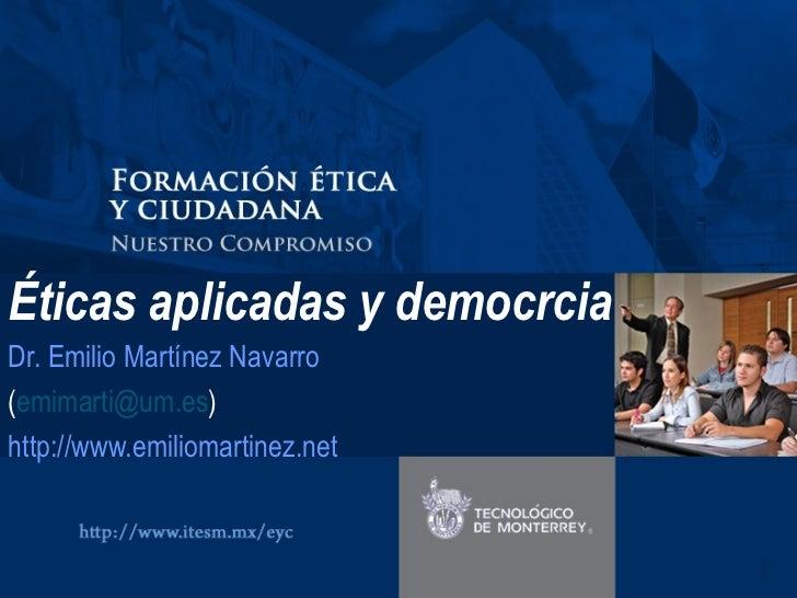 Éticas aplicadas y democrcia Dr. Emilio Martínez Navarro ( [email_address] ) http://www.emiliomartinez.net