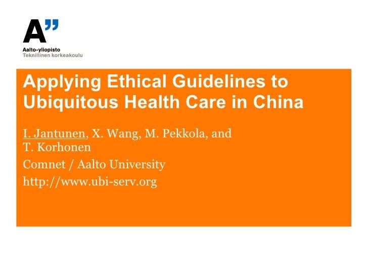 Applying Ethical Guidelines to Ubiquitous Health Care in China I. Jantunen ,  X. Wang, M. Pekkola, and  T. Korhonen Comnet...