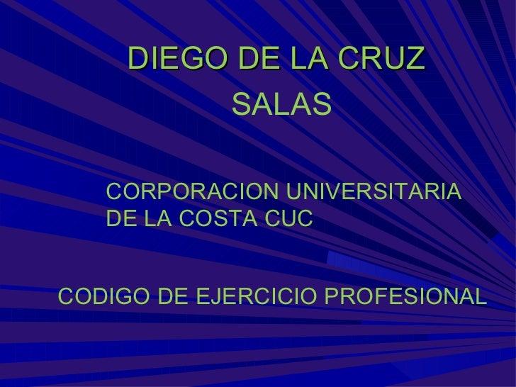 DIEGO DE LA CRUZ          SALAS   CORPORACION UNIVERSITARIA   DE LA COSTA CUCCODIGO DE EJERCICIO PROFESIONAL