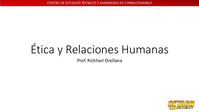 CENTRO DE ESTUDIOS TÉCNICOS Y AVANZADOS DE CHIMALTENANGO Ética y Relaciones Humanas Prof. Richhari Orellana