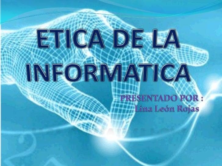 ETICADE LA INFORMATICA<br />PRESENTADO POR : <br />       Lina León Rojas <br />