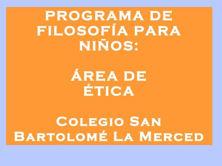 PROGRAMA DE FILOSOFÍA PARA NIÑOS: ÁREA DE ÉTICA   Colegio San Bartolomé La Merced