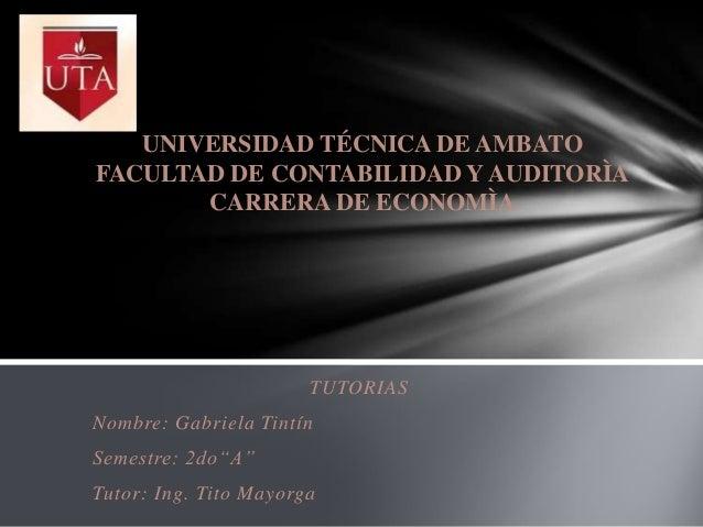 UNIVERSIDAD TÉCNICA DE AMBATO FACULTAD DE CONTABILIDAD Y AUDITORÌA CARRERA DE ECONOMÌA  TUTORIAS  Nombre: Gabriela Tintín ...