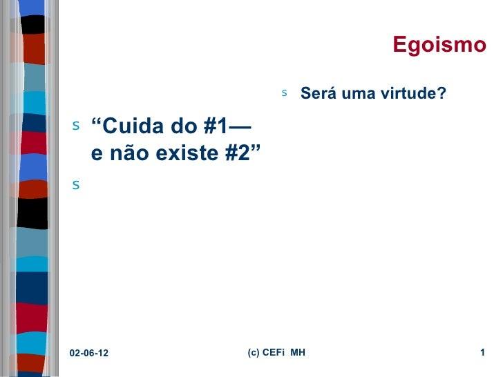 """Egoismo                        s   Será uma virtude?s   """"Cuida do #1—    e não existe #2""""s02-06-12          (c) CEFi MH   ..."""