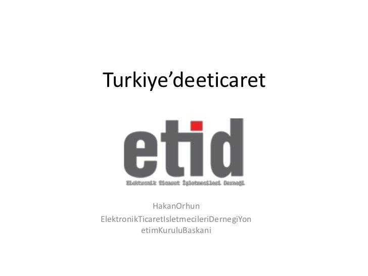 Turkiye'deeticaret              HakanOrhunElektronikTicaretIsletmecileriDernegiYon           etimKuruluBaskani
