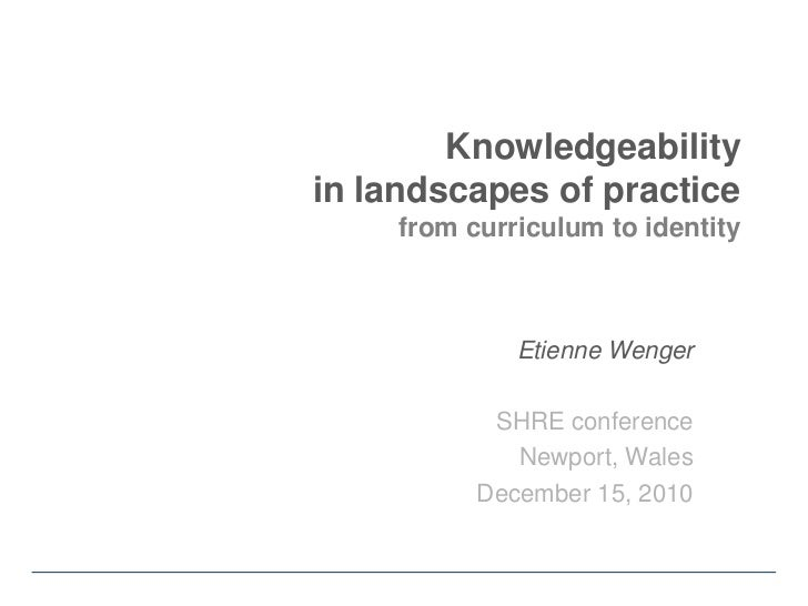 Knowledgeability in landscapes of practicefrom curriculum to identity<br />Etienne Wenger<br />SHRE conference<br />Newpor...