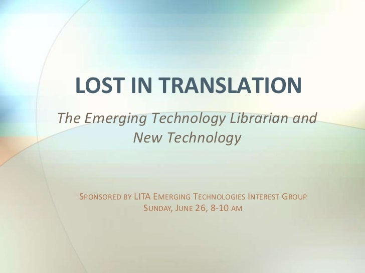 Lost in Translation<br />The Emerging Technology Librarian and New Technology<br />Sponsored by LITA Emerging Technologies...