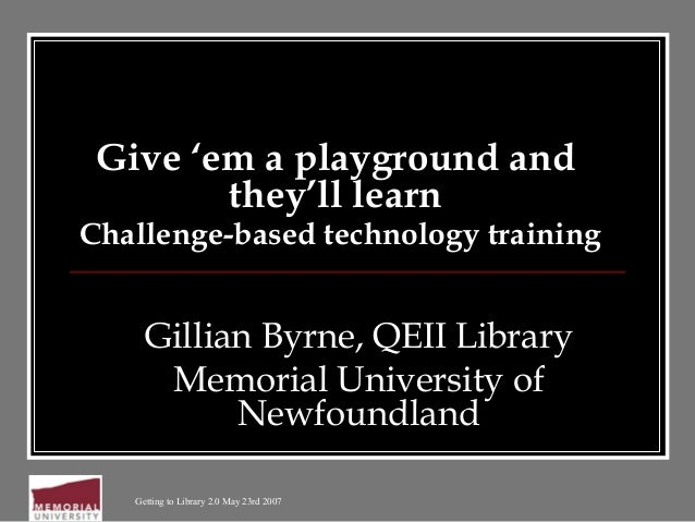 Getting to Library 2.0 May 23rd 2007 Give 'em a playground and they'll learn Challenge-based technology training Gillian B...