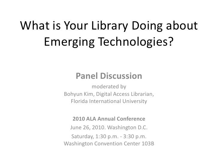 What is Your Library Doing about Emerging Technologies?<br />Panel Discussion <br />moderated byBohyun Kim, Digital Access...