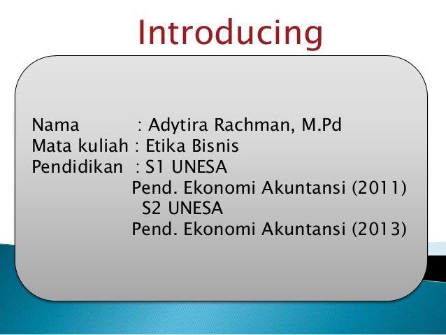 Introducing Nama : Adytira Rachman, M.Pd Mata kuliah : Etika Bisnis Pendidikan : S1 UNESA Pend. Ekonomi Akuntansi (2011) S...