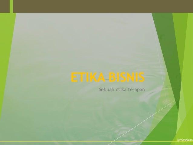 ETIKA BISNIS    Sebuah etika terapan                           @masbaim