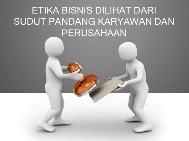 ETIKA BISNIS DILIHAT DARISUDUT PANDANG KARYAWAN DAN         PERUSAHAAN