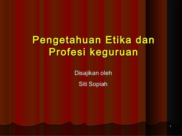 Pengetahuan Etika dan Profesi keguruan Disajikan oleh Siti Sopiah  1