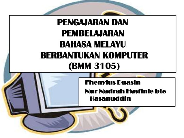 PENGAJARAN DAN    PEMBELAJARAN   BAHASA MELAYUBERBANTUKAN KOMPUTER     (BMM 3105)        Fhenyius Duasin        Nur Nadrah...