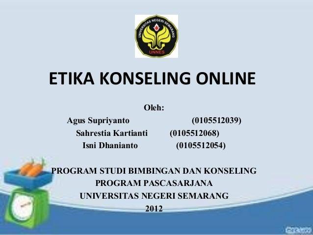 ETIKA KONSELING ONLINE Oleh: Agus Supriyanto (0105512039) Sahrestia Kartianti (0105512068) Isni Dhanianto (0105512054) PRO...