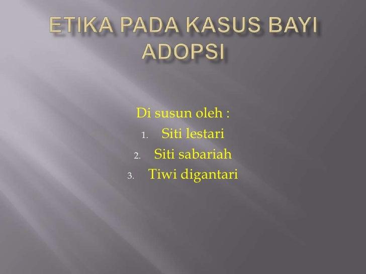 Etikapadakasusbayiadopsi<br />Di susunoleh :<br />Sitilestari<br />Sitisabariah<br />Tiwidigantari<br />
