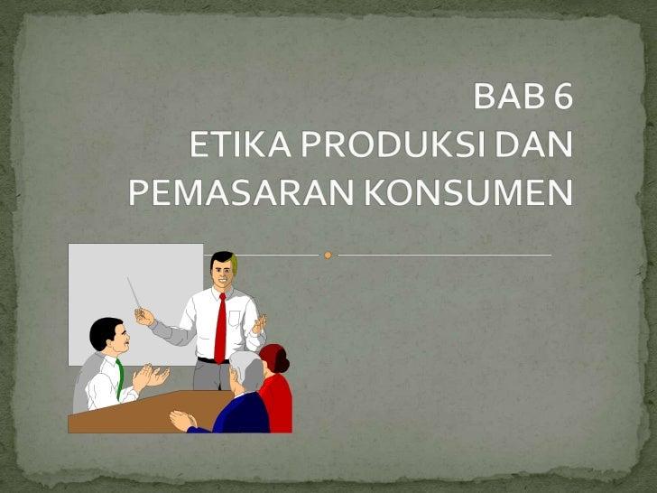 BAB 6ETIKA PRODUKSI DAN PEMASARAN KONSUMEN<br />