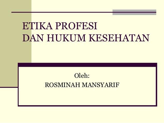 ETIKA PROFESI DAN HUKUM KESEHATAN  Oleh: ROSMINAH MANSYARIF