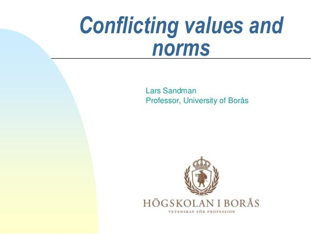 Conflicting values and norms Lars Sandman Professor, University of Borås
