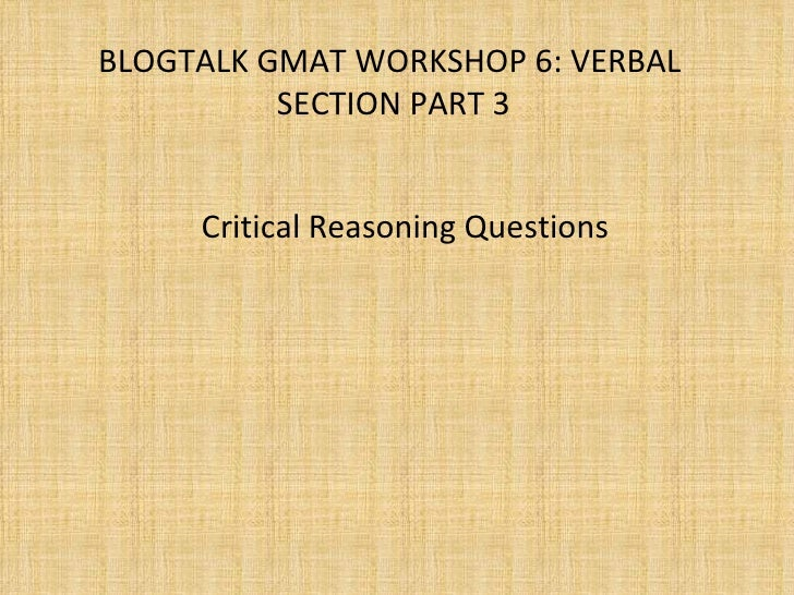 BLOGTALK GMAT WORKSHOP 6: VERBAL  SECTION PART 3 Critical Reasoning Questions