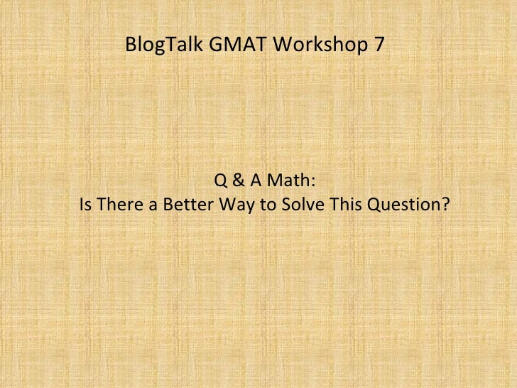 BlogTalk GMAT Workshop 7 : Q&A Quant - A Better Way, Part I