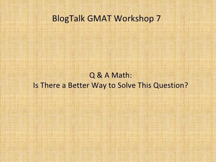 BlogTalk GMAT Workshop 7 : Q&A Quant - A Better Way, Part I