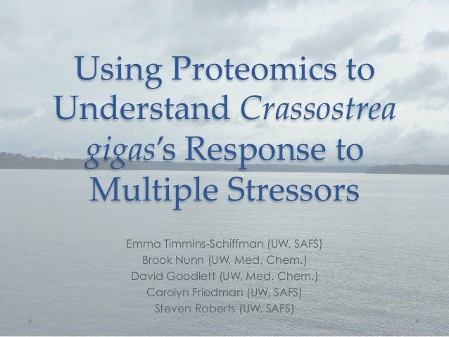 Using  Proteomics  to  Understand  Crassostrea   gigas's  Response  to    Multiple  Stressors	     Emma Timmins-Schiffman ...