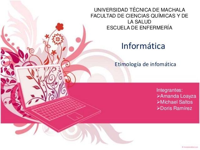 UNIVERSIDAD TÉCNICA DE MACHALA FACULTAD DE CIENCIAS QUÍMICAS Y DE LA SALUD ESCUELA DE ENFERMERÍA  Informática Etimología d...