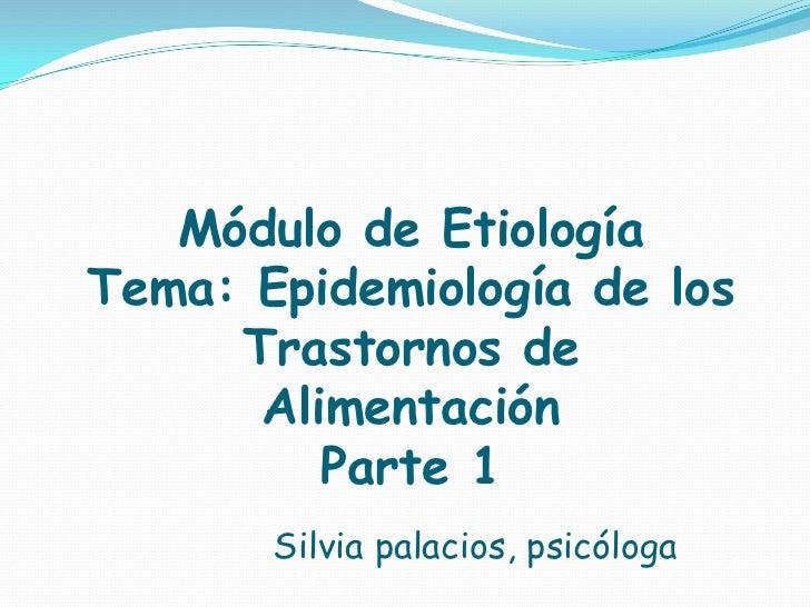 Módulo de EtiologíaTema: Epidemiología de los     Trastornos de      Alimentación         Parte 1       Silvia palacios, p...
