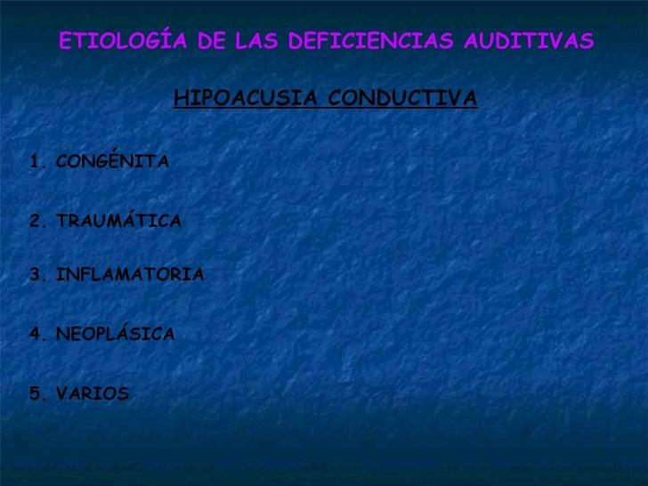 ETIOLOGÍA DE LAS DEFICIENCIAS AUDITIVAS HIPOACUSIA CONDUCTIVA 1. CONGÉNITA 2. TRAUMÁTICA 3. INFLAMATORIA 4. NEOPLÁSICA 5. ...