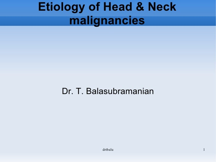 Etiology of Head & Neck malignancies Dr. T. Balasubramanian
