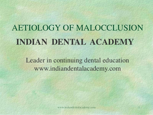 AETIOLOGY OF MALOCCLUSION INDIAN DENTAL ACADEMY Leader in continuing dental education www.indiandentalacademy.com 1www.ind...