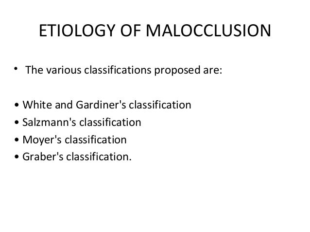 ETIOLOGY OF MALOCCLUSION• The various classifications proposed are:• White and Gardiners classification• Salzmanns classif...
