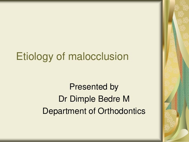 Etiology of malocclusion Presented by Dr Dimple Bedre M Department of Orthodontics