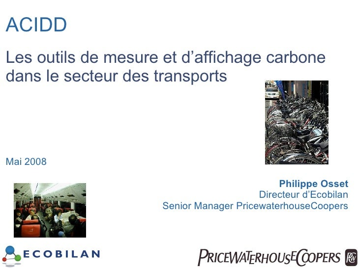 ACIDD Les outils de mesure et d'affichage carbone dans le secteur des transports Mai 2008 Philippe Osset Directeur d'Ecobi...