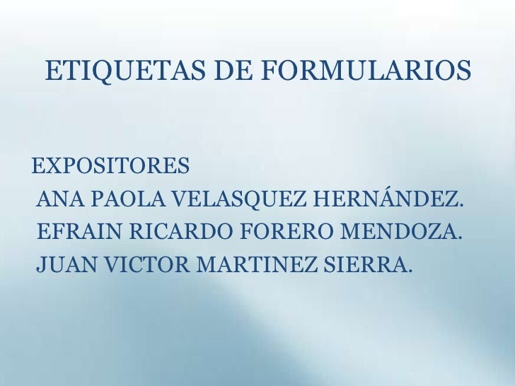 ETIQUETAS DE FORMULARIOS<br />EXPOSITORES<br /> ANA PAOLA VELASQUEZ HERNÁNDEZ.<br /> EFRAIN RICARDO FORERO MENDOZA.<br /> ...