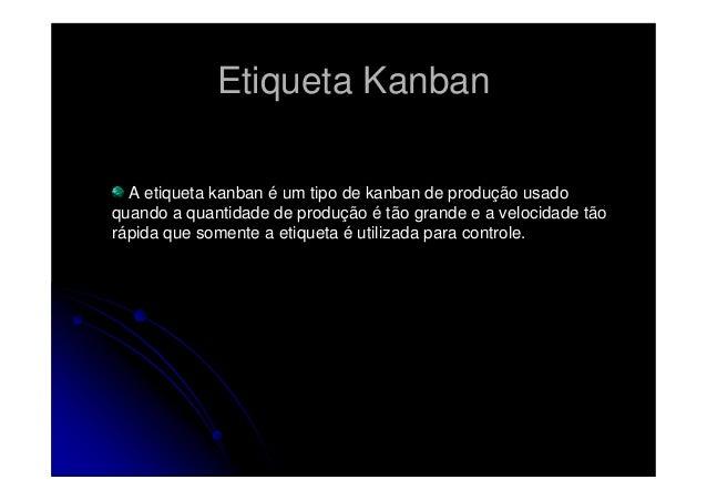 Etiqueta Kanban A etiqueta kanban é um tipo de kanban de produção usado quando a quantidade de produção é tão grande e a v...
