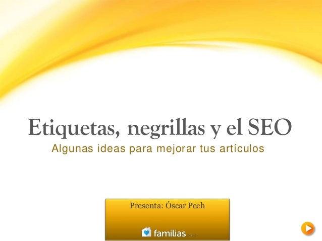 Etiquetas, negrillas y el SEO Algunas ideas para mejorar tus artículos Presenta: Óscar Pech
