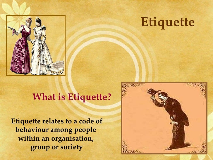 Etiquette What is Etiquette? Etiquette relates to a code of behaviour among people  within an organisation,  group or soci...