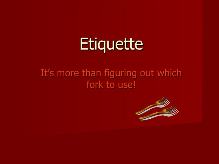Etiquette It's more than figuring out which fork to use!