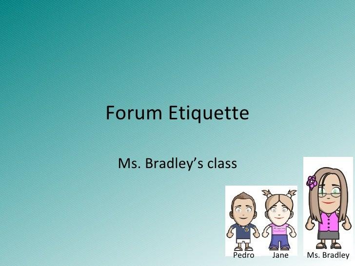 Forum Etiquette Ms. Bradley's class Pedro  Jane  Ms. Bradley