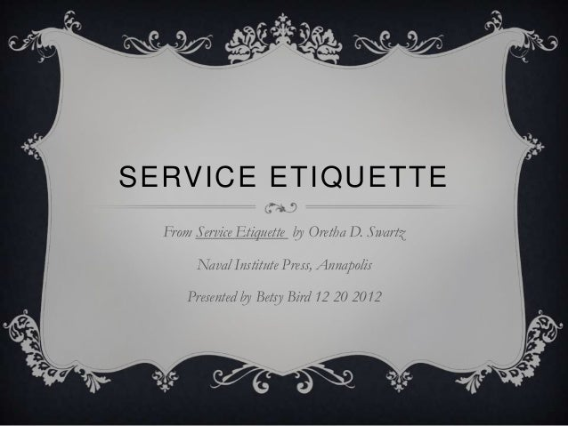 SERVICE ETIQUETTE  From Service Etiquette by Oretha D. Swartz       Naval Institute Press, Annapolis      Presented by Bet...