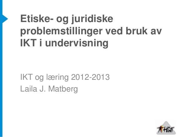Etiske- og juridiskeproblemstillinger ved bruk avIKT i undervisningIKT og læring 2012-2013Laila J. Matberg