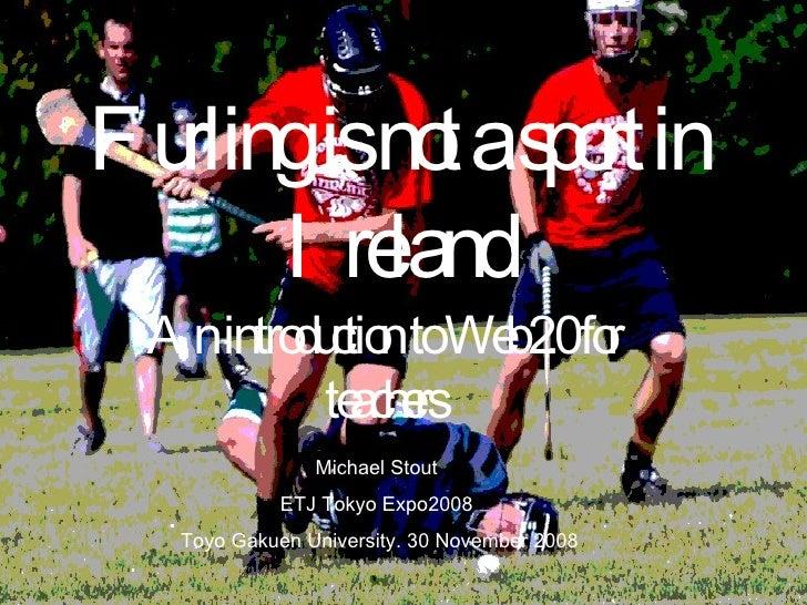 Furling is not a sport in Ireland An introduction to Web 2.0 for teachers Michael Stout ETJ Tokyo Expo2008 Toyo Gakuen Uni...