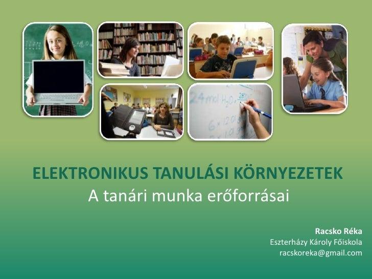 ELEKTRONIKUS TANULÁSI KÖRNYEZETEK<br />A tanári munka erőforrásai<br />Racsko Réka<br />Eszterházy Károly Főiskola<br />ra...