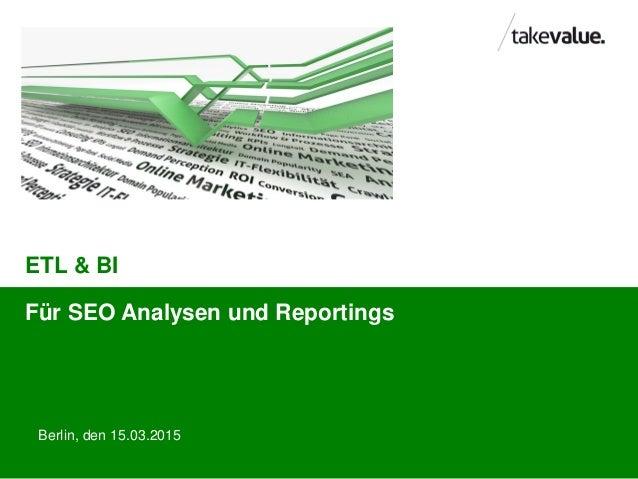 ETL & BI Berlin, den 15.03.2015 Für SEO Analysen und Reportings