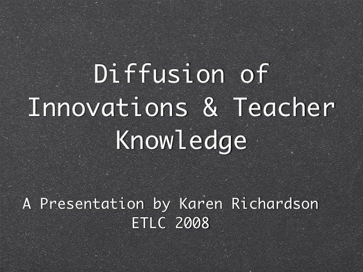 Diffusion of Innovations & Teacher       Knowledge  A Presentation by Karen Richardson              ETLC 2008