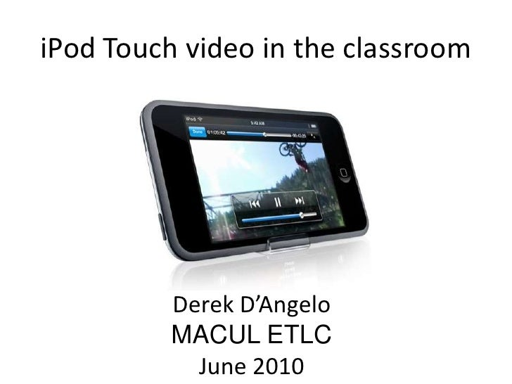 iPod Touch video in the classroom<br />Derek D'Angelo<br />MACUL ETLC<br />June 2010<br />